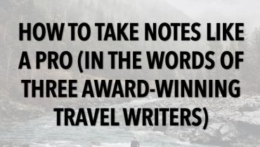 How to Take Notes Like a Pro: In the Words of Three Award-Winning Travel Writers