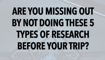 Are You Missing Out By Not Doing These 5 Types of Research Before Your Trip